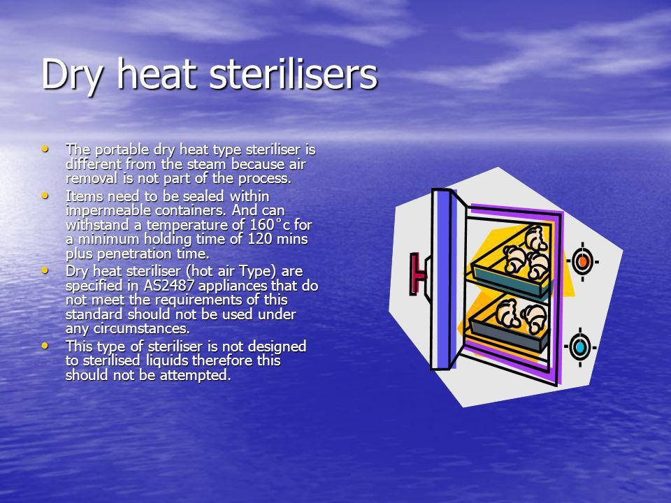 Dry heat sterilisers The portable dry heat type steriliser is different from the steam because air removal is not part of the process.