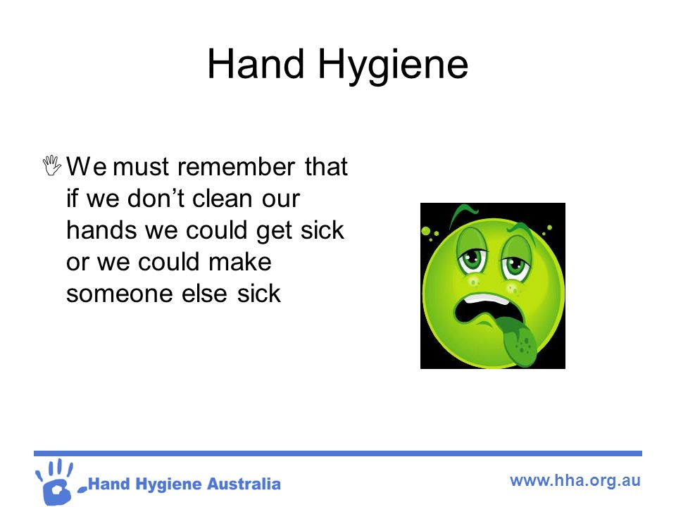 Hand Hygiene We must remember that if we don't clean our hands we could get sick or we could make someone else sick.