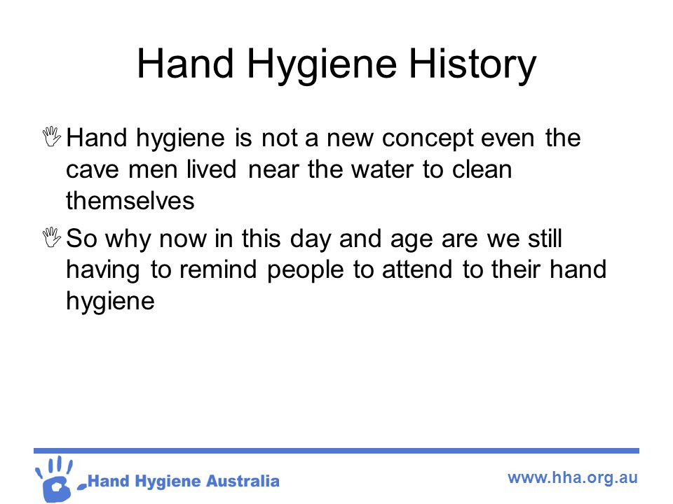 Hand Hygiene History Hand hygiene is not a new concept even the cave men lived near the water to clean themselves.
