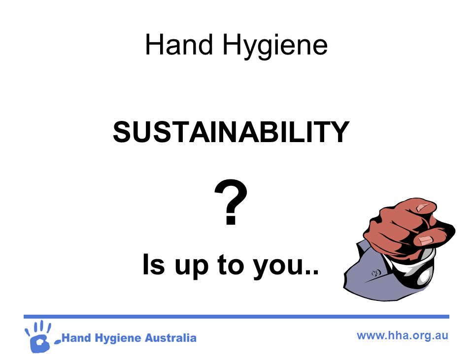 Hand Hygiene SUSTAINABILITY Is up to you..