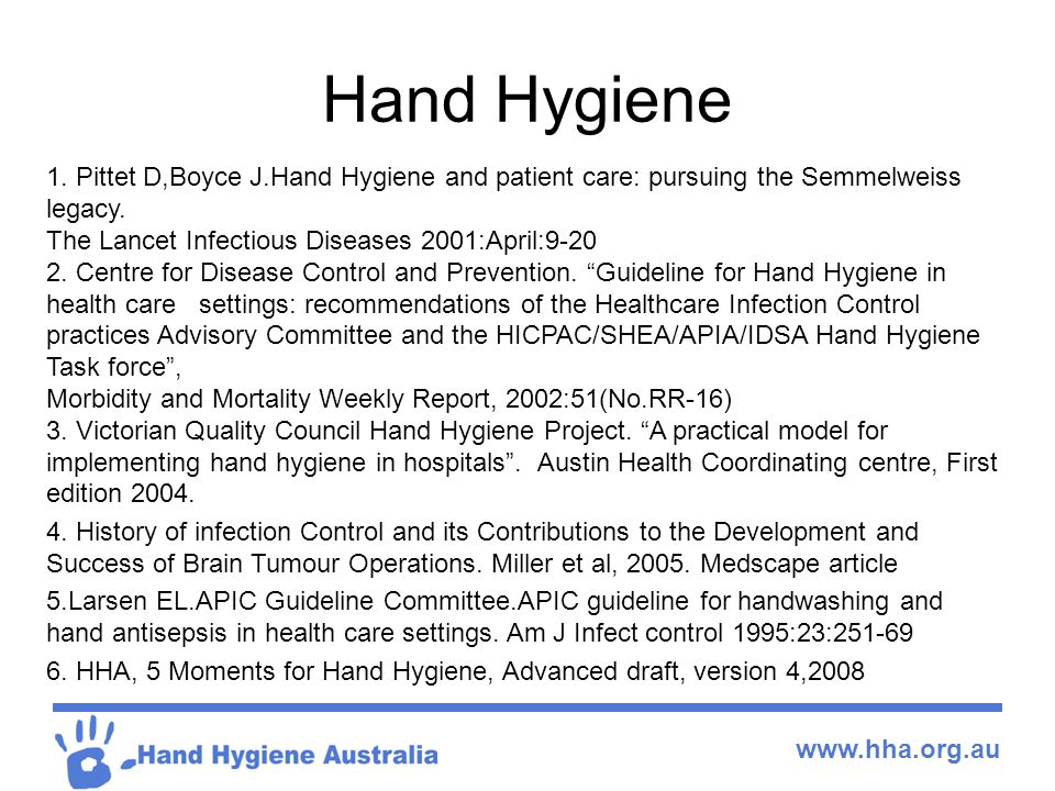Hand Hygiene 1. Pittet D,Boyce J.Hand Hygiene and patient care: pursuing the Semmelweiss legacy. The Lancet Infectious Diseases 2001:April:9-20.