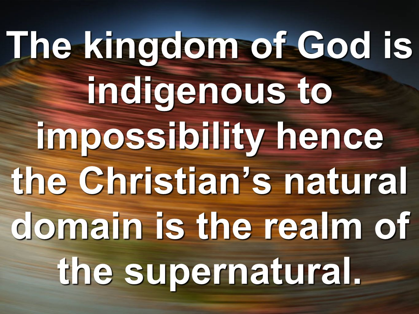 The kingdom of God is indigenous to impossibility hence the Christian's natural domain is the realm of the supernatural.