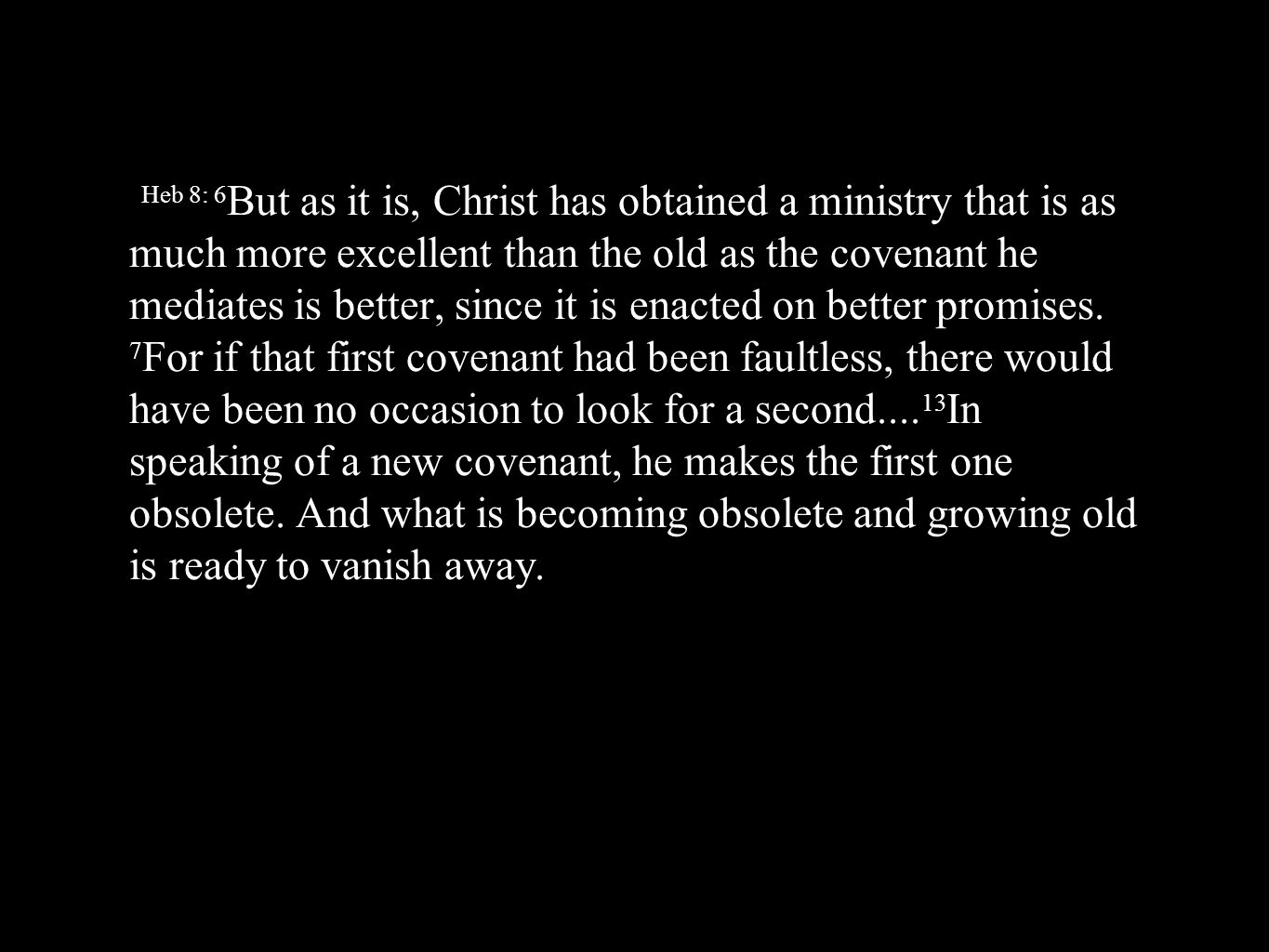 Heb 8: 6But as it is, Christ has obtained a ministry that is as much more excellent than the old as the covenant he mediates is better, since it is enacted on better promises.