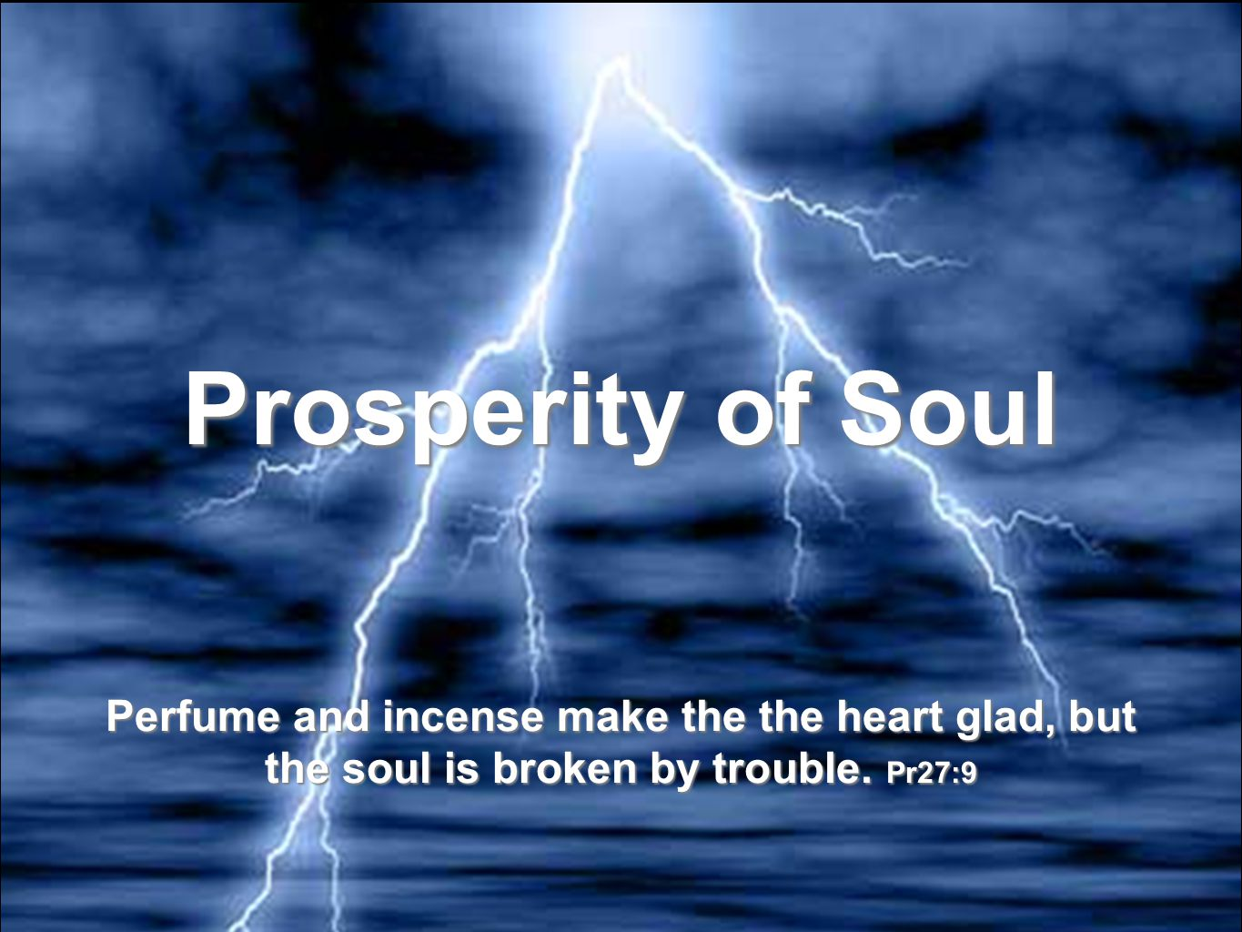 Prosperity of Soul Perfume and incense make the the heart glad, but the soul is broken by trouble.