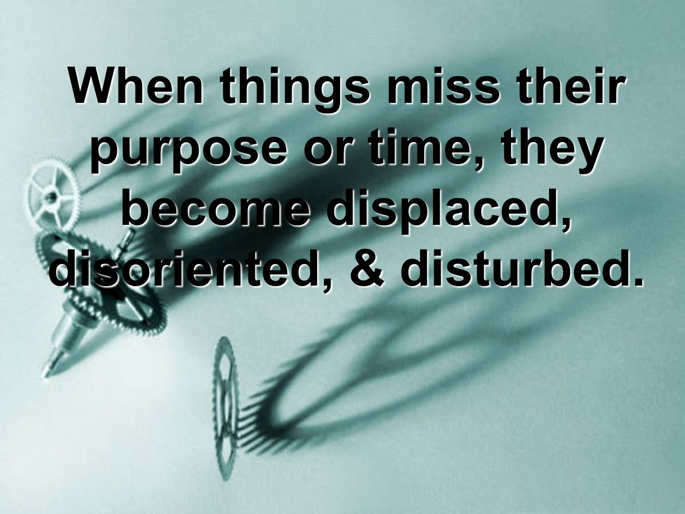 When things miss their purpose or time, they become displaced, disoriented, & disturbed.