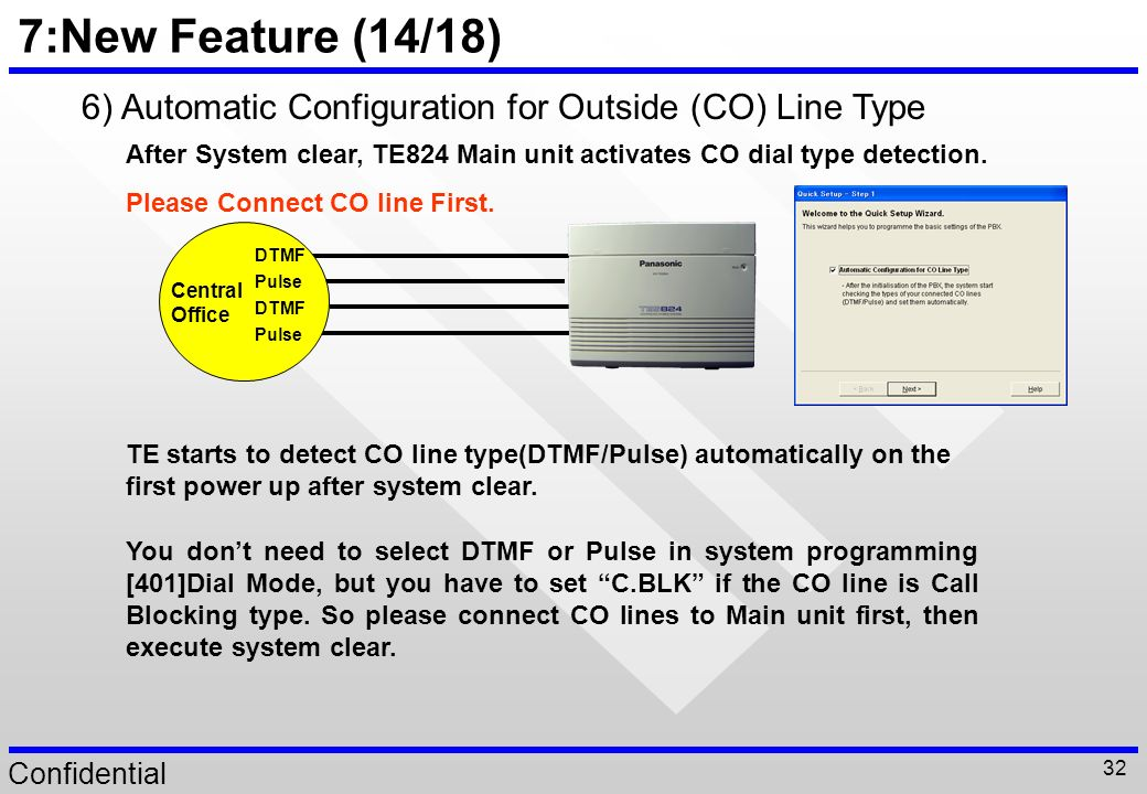 7:New Feature (14/18) 6) Automatic Configuration for Outside (CO) Line Type. After System clear, TE824 Main unit activates CO dial type detection.