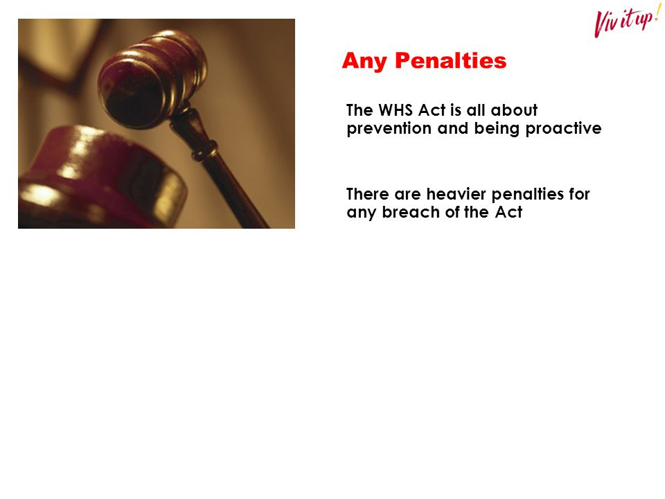 Any Penalties The WHS Act is all about prevention and being proactive