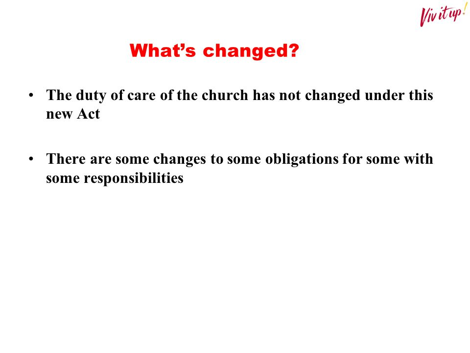 What's changed The duty of care of the church has not changed under this new Act.