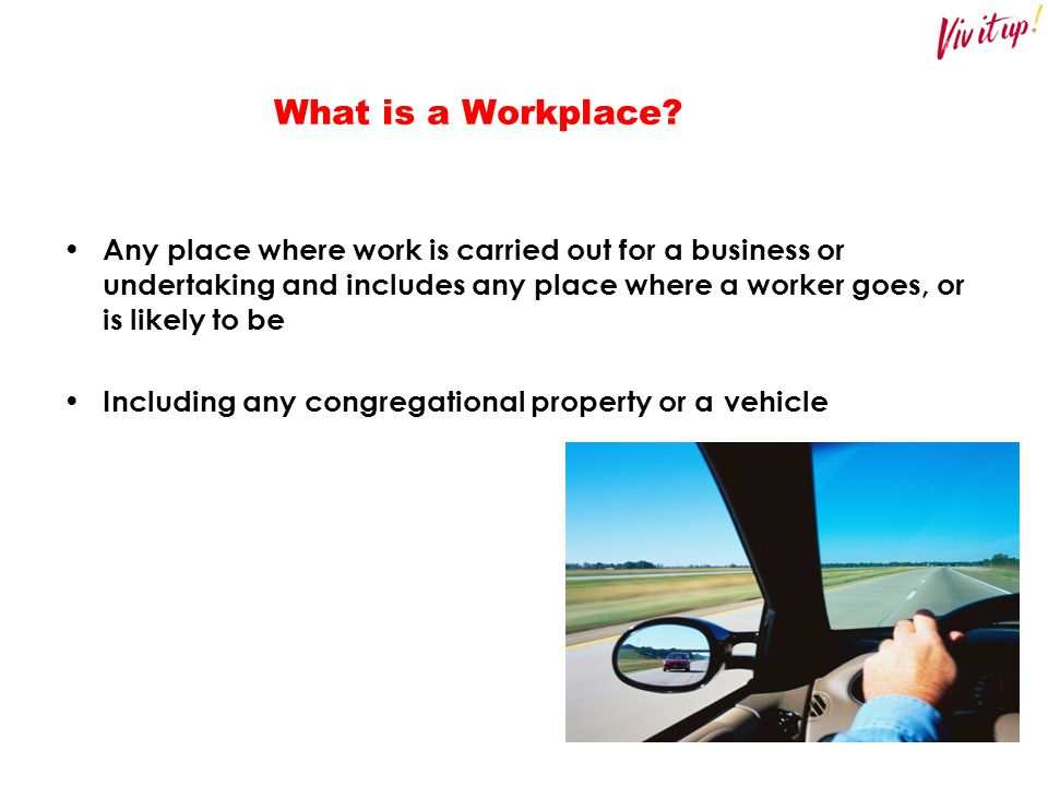 What is a Workplace Any place where work is carried out for a business or undertaking and includes any place where a worker goes, or is likely to be.