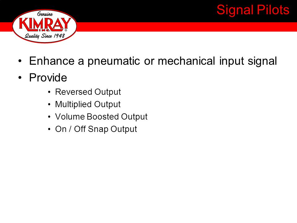 Signal Pilots Enhance a pneumatic or mechanical input signal Provide