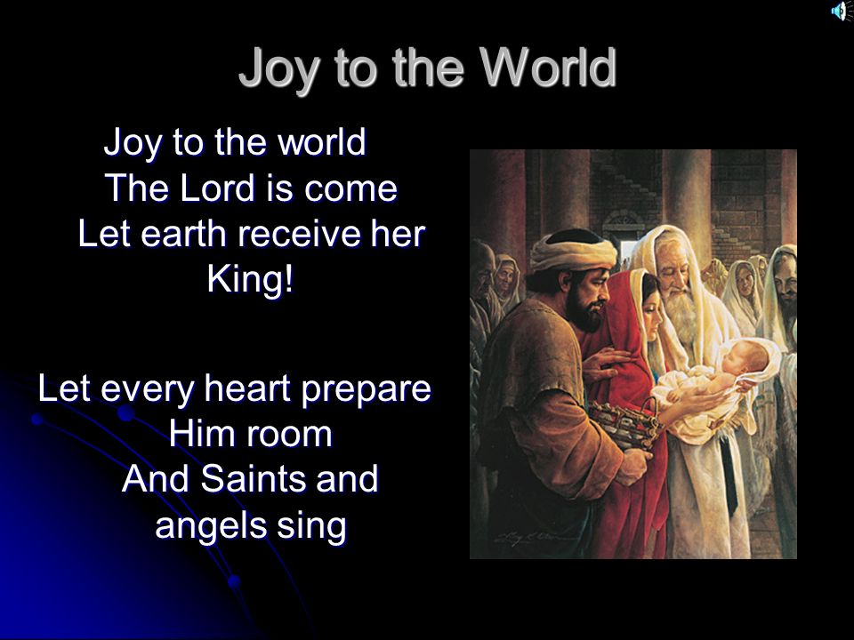 Joy to the World Joy to the world The Lord is come Let earth receive her King.
