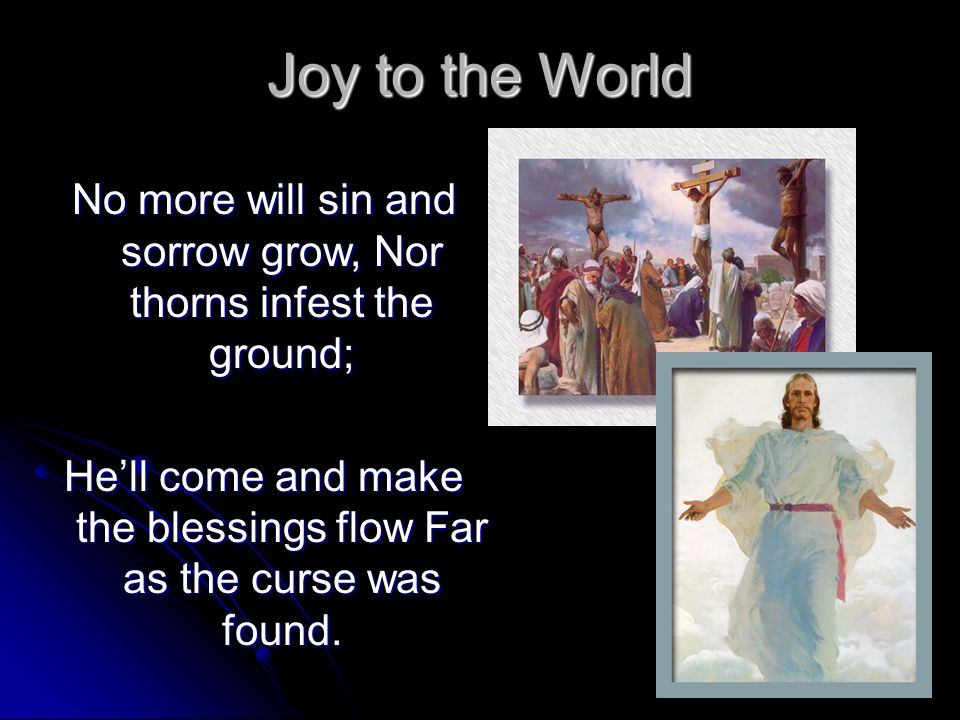 Joy to the World No more will sin and sorrow grow, Nor thorns infest the ground; He'll come and make the blessings flow Far as the curse was found.