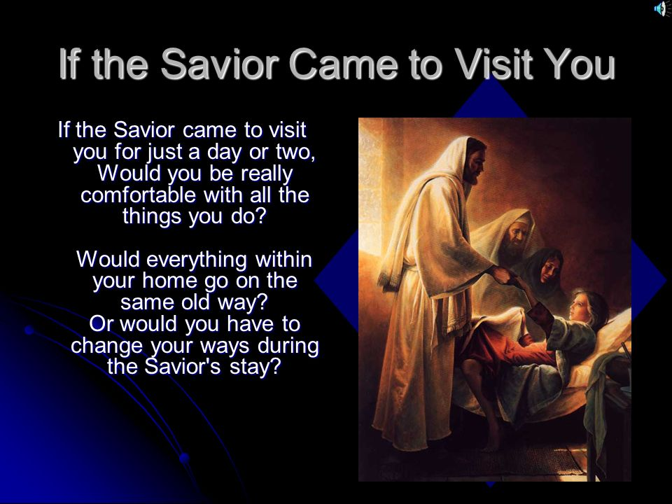 If the Savior Came to Visit You