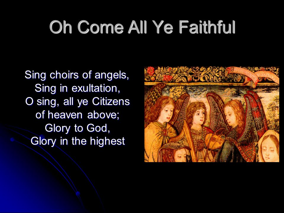 Oh Come All Ye Faithful Sing choirs of angels, Sing in exultation, O sing, all ye Citizens of heaven above; Glory to God, Glory in the highest.