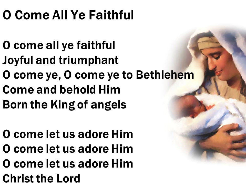 O Come All Ye Faithful O come all ye faithful Joyful and triumphant O come ye, O come ye to Bethlehem Come and behold Him Born the King of angels O come let us adore Him O come let us adore Him O come let us adore Him Christ the Lord