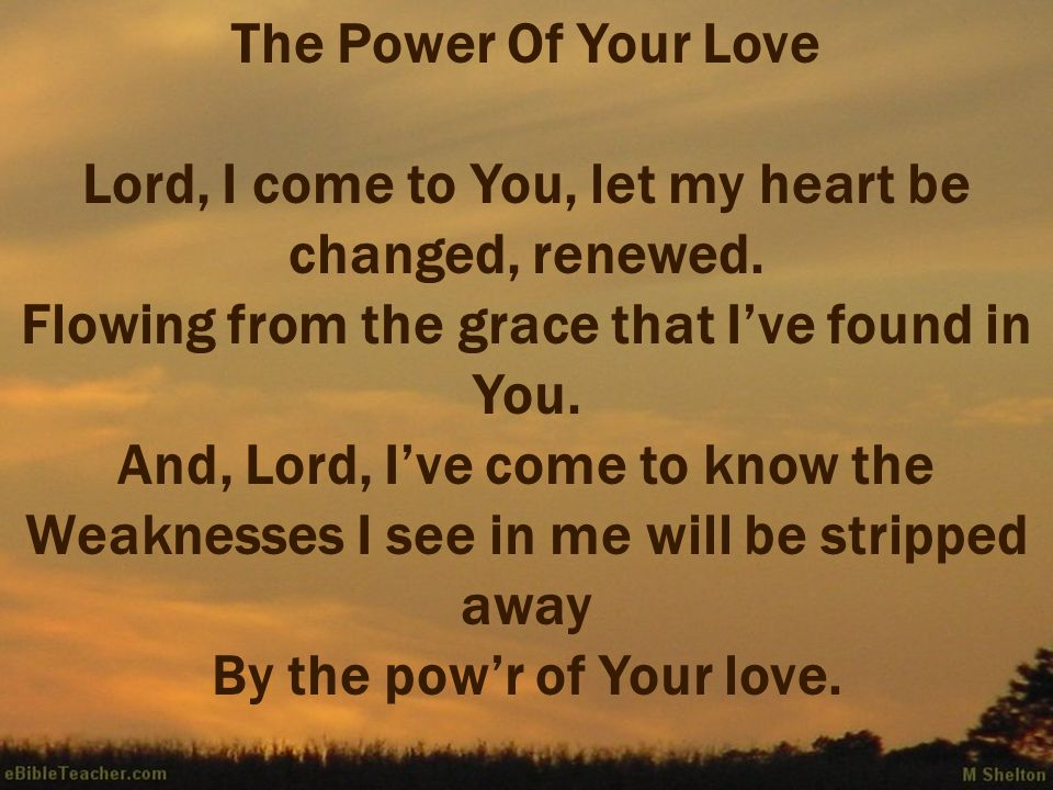 The Power Of Your Love Lord, I come to You, let my heart be changed, renewed.