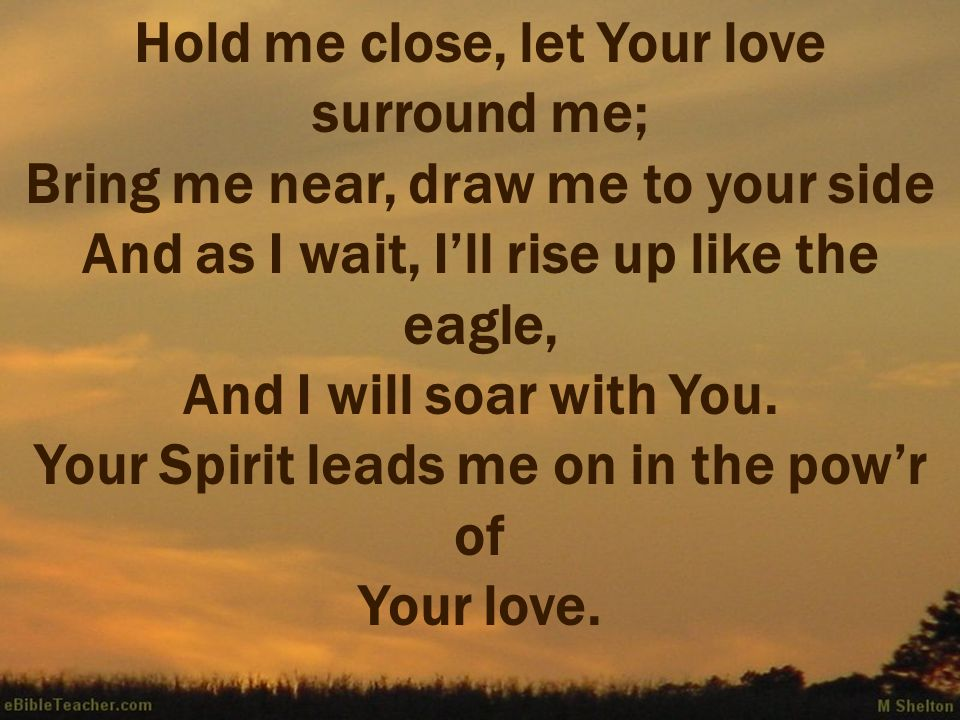 Hold me close, let Your love surround me; Bring me near, draw me to your side And as I wait, I'll rise up like the eagle, And I will soar with You.