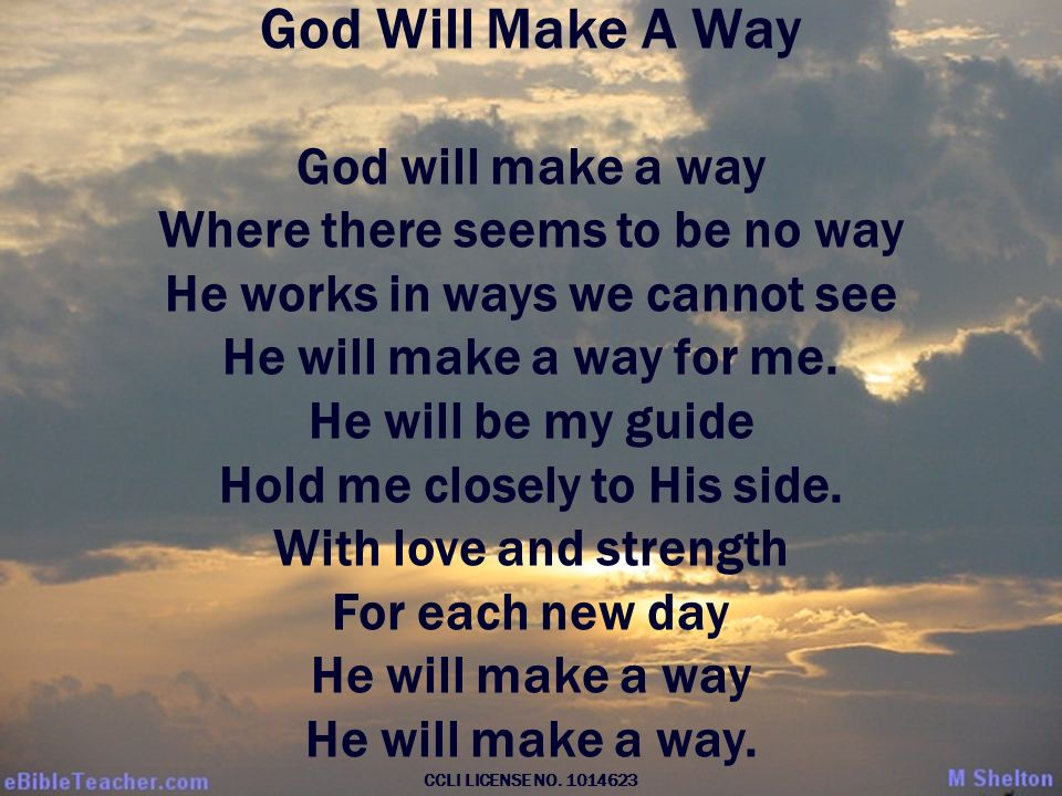 God Will Make A Way God will make a way Where there seems to be no way He works in ways we cannot see He will make a way for me.