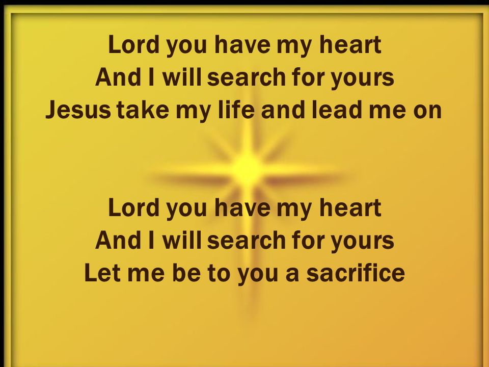 Lord you have my heart And I will search for yours Jesus take my life and lead me on Lord you have my heart And I will search for yours Let me be to you a sacrifice
