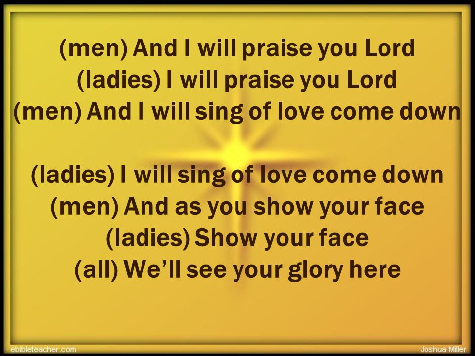 (men) And I will praise you Lord (ladies) I will praise you Lord (men) And I will sing of love come down (ladies) I will sing of love come down (men) And as you show your face (ladies) Show your face (all) We'll see your glory here +