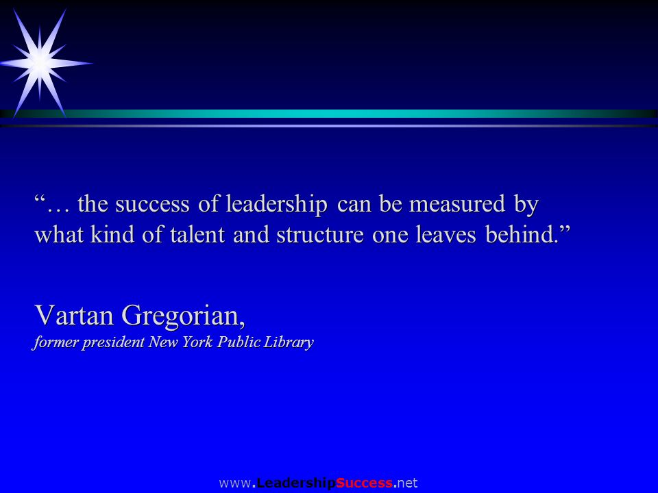 … the success of leadership can be measured by what kind of talent and structure one leaves behind. Vartan Gregorian, former president New York Public Library