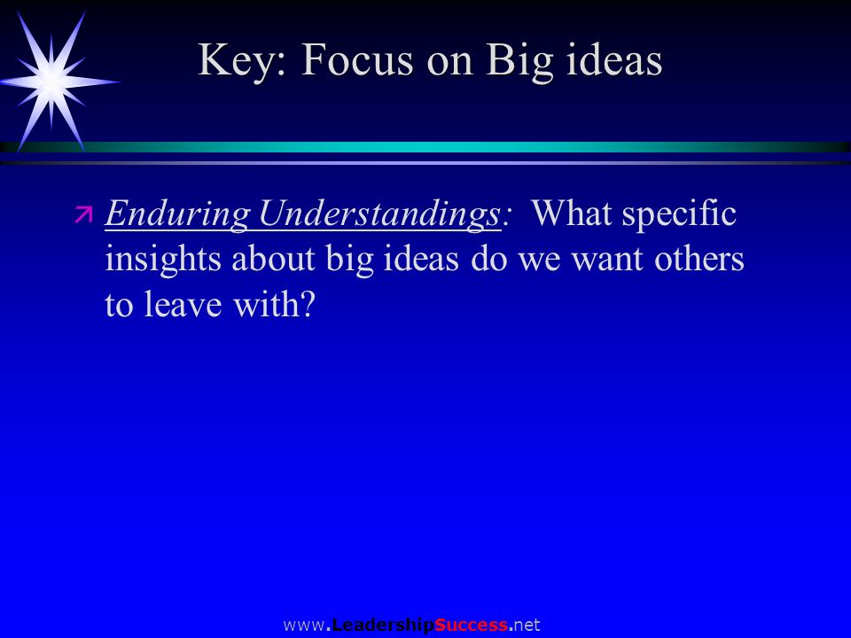 Key: Focus on Big ideas Enduring Understandings: What specific insights about big ideas do we want others to leave with