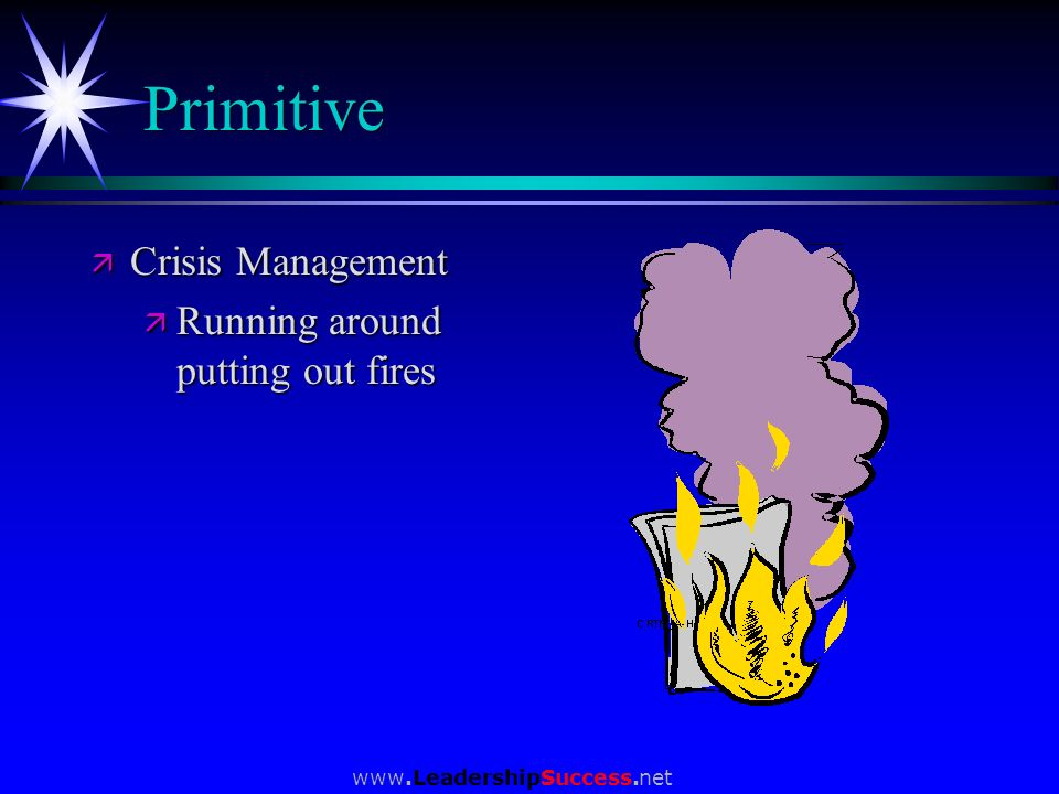 Primitive Crisis Management Running around putting out fires