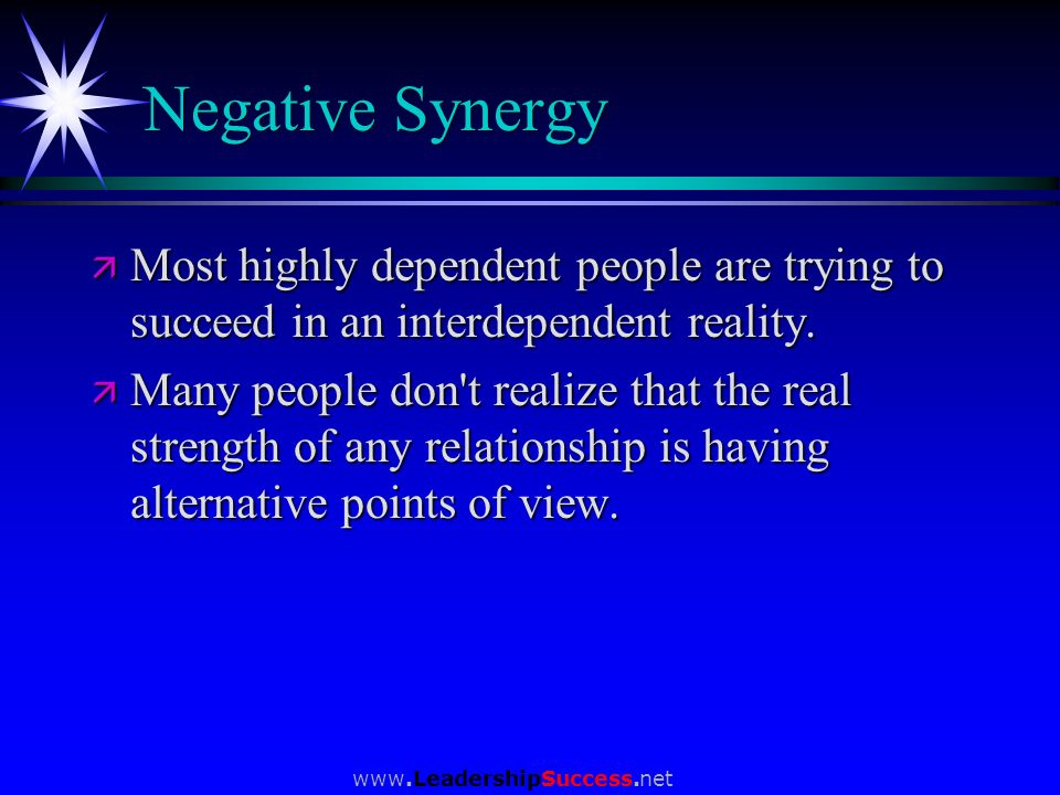 Negative Synergy Most highly dependent people are trying to succeed in an interdependent reality.