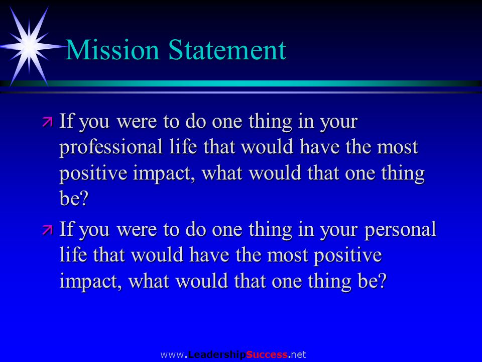 Mission Statement If you were to do one thing in your professional life that would have the most positive impact, what would that one thing be