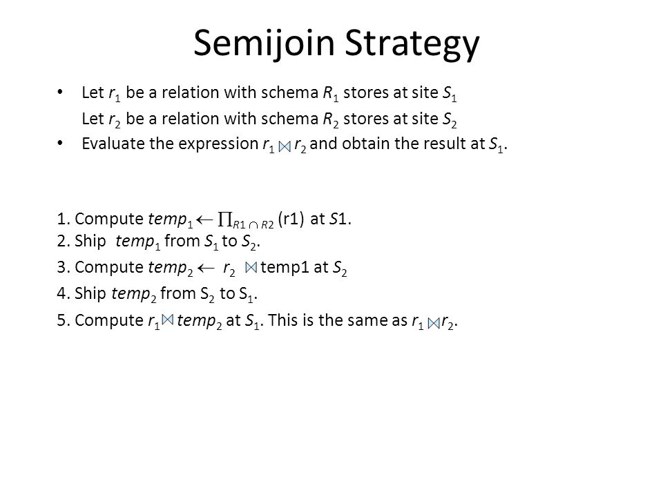Semijoin Strategy Let r1 be a relation with schema R1 stores at site S1. Let r2 be a relation with schema R2 stores at site S2.