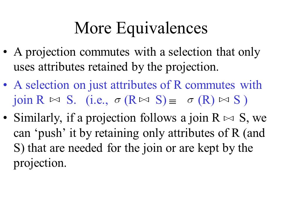 More Equivalences A projection commutes with a selection that only uses attributes retained by the projection.