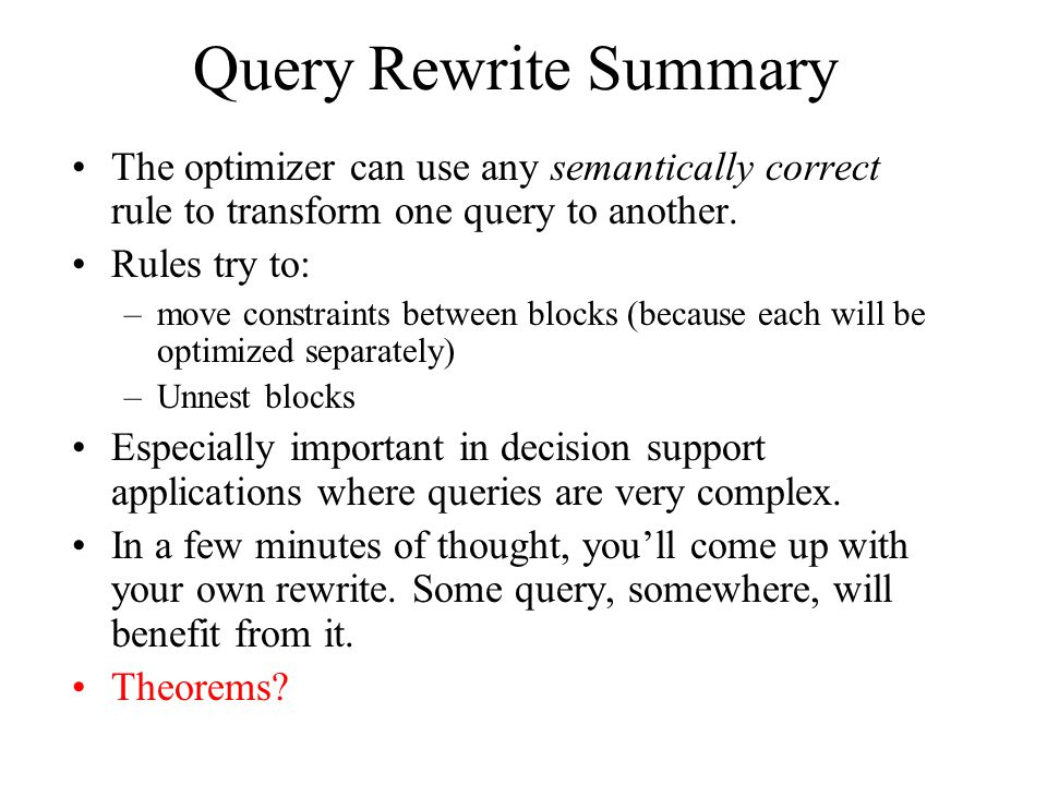 Query Rewrite Summary The optimizer can use any semantically correct rule to transform one query to another.