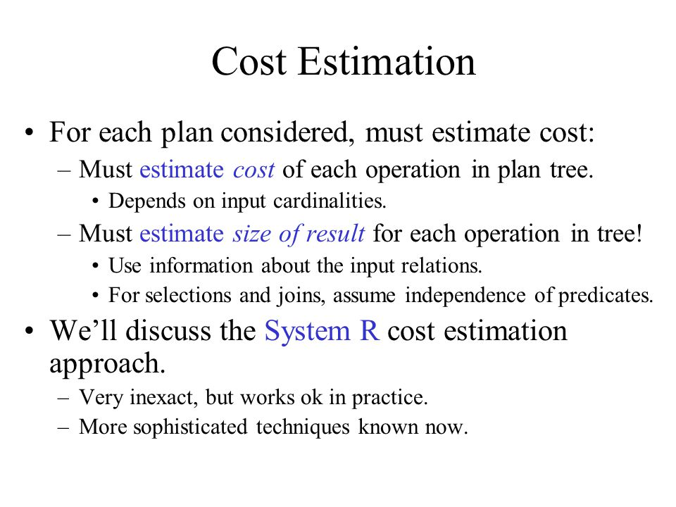 Cost Estimation For each plan considered, must estimate cost: