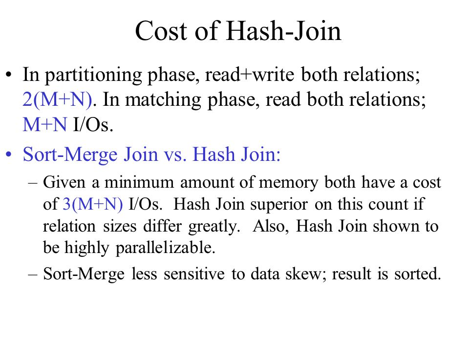Cost of Hash-Join In partitioning phase, read+write both relations; 2(M+N). In matching phase, read both relations; M+N I/Os.