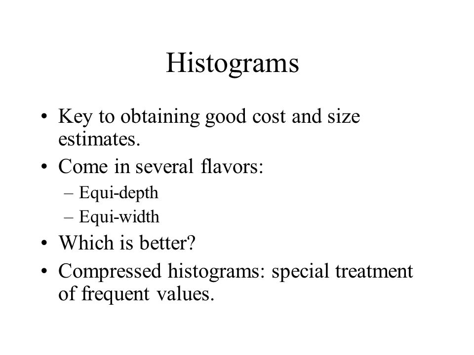 Histograms Key to obtaining good cost and size estimates.