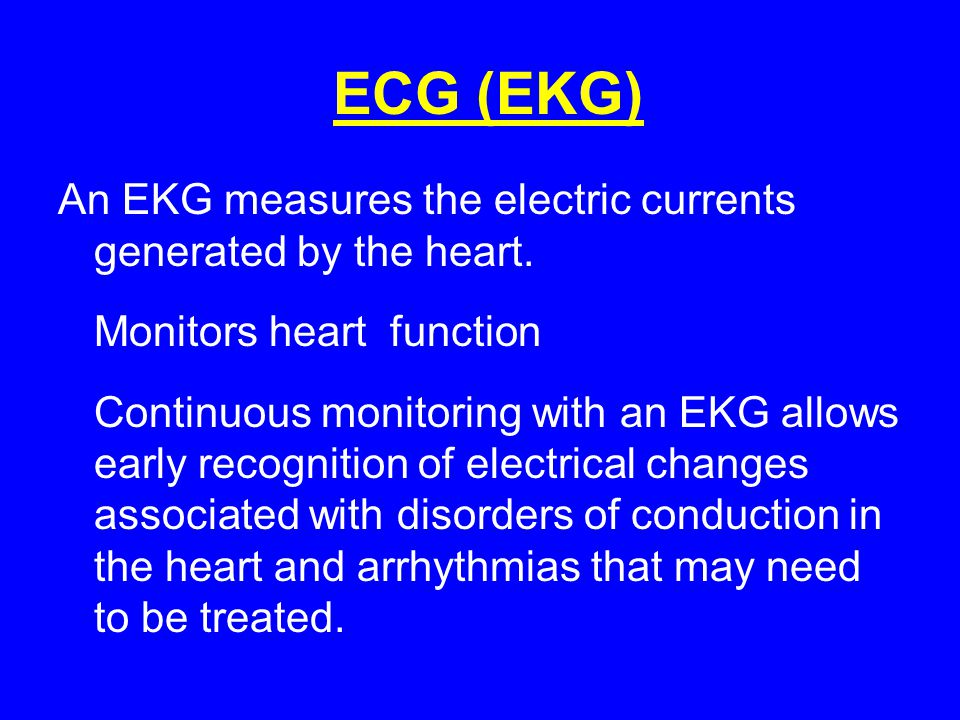 ECG (EKG) An EKG measures the electric currents generated by the heart. Monitors heart function.