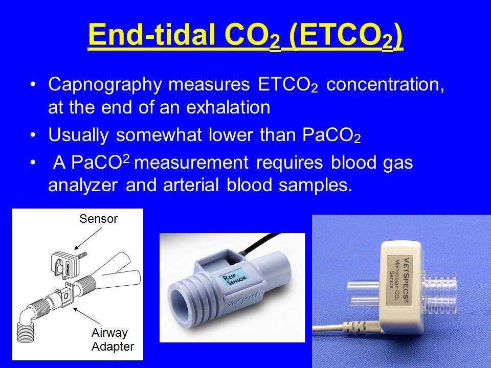 End-tidal CO2 (ETCO2) Capnography measures ETCO2 concentration, at the end of an exhalation. Usually somewhat lower than PaCO2.