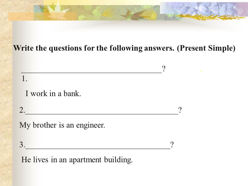 Write the questions for the following answers. (Present Simple)
