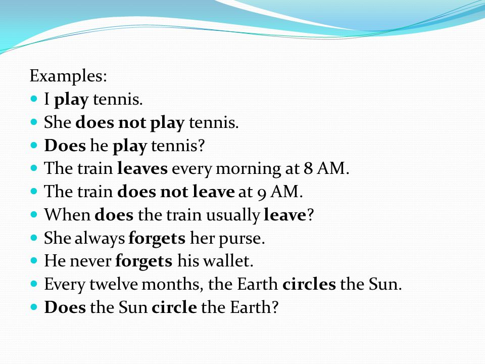 Examples: I play tennis. She does not play tennis. Does he play tennis The train leaves every morning at 8 AM.