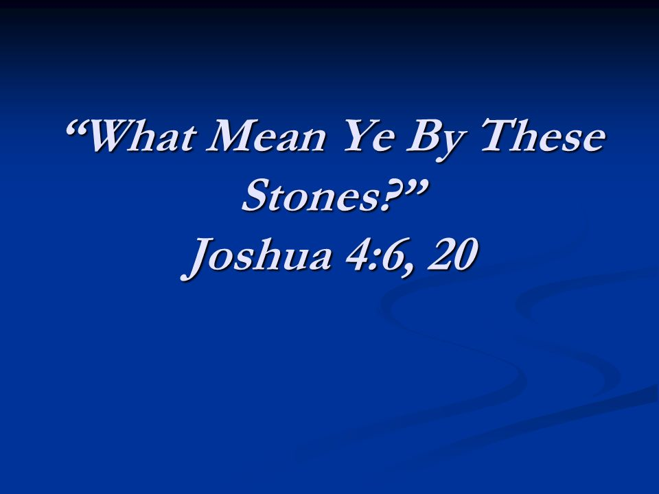 What Mean Ye By These Stones Joshua 4:6, 20
