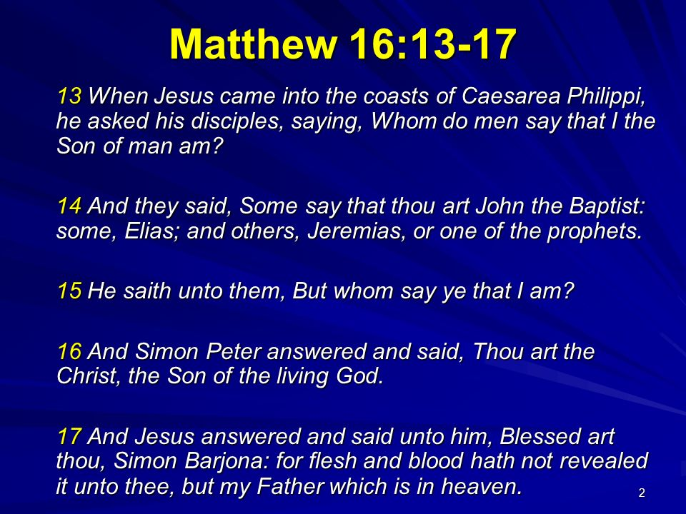 Matthew 16: When Jesus came into the coasts of Caesarea Philippi, he asked his disciples, saying, Whom do men say that I the Son of man am