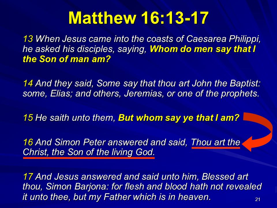 Matthew 16:13-17 13 When Jesus came into the coasts of Caesarea Philippi, he asked his disciples, saying, Whom do men say that I the Son of man am