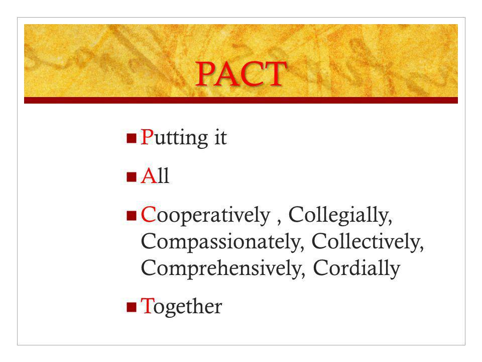 PACT Putting it. All. Cooperatively , Collegially, Compassionately, Collectively, Comprehensively, Cordially.