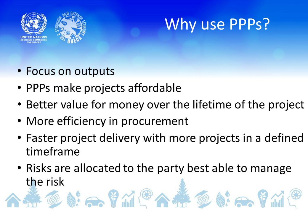 Why use PPPs Focus on outputs PPPs make projects affordable