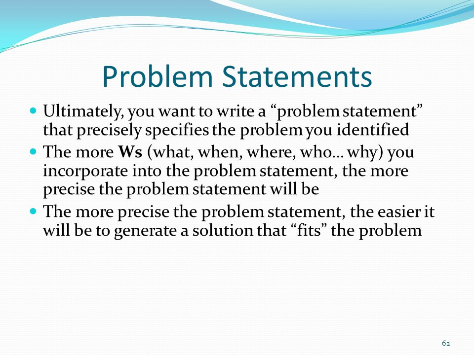 Problem Statements Ultimately, you want to write a problem statement that precisely specifies the problem you identified.