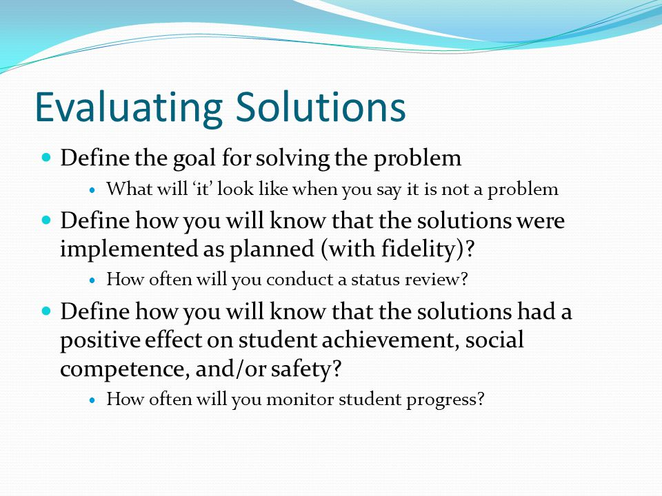 Evaluating Solutions Define the goal for solving the problem