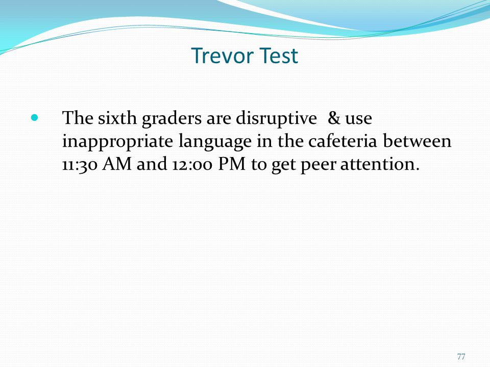 Trevor Test The sixth graders are disruptive & use inappropriate language in the cafeteria between 11:30 AM and 12:00 PM to get peer attention.