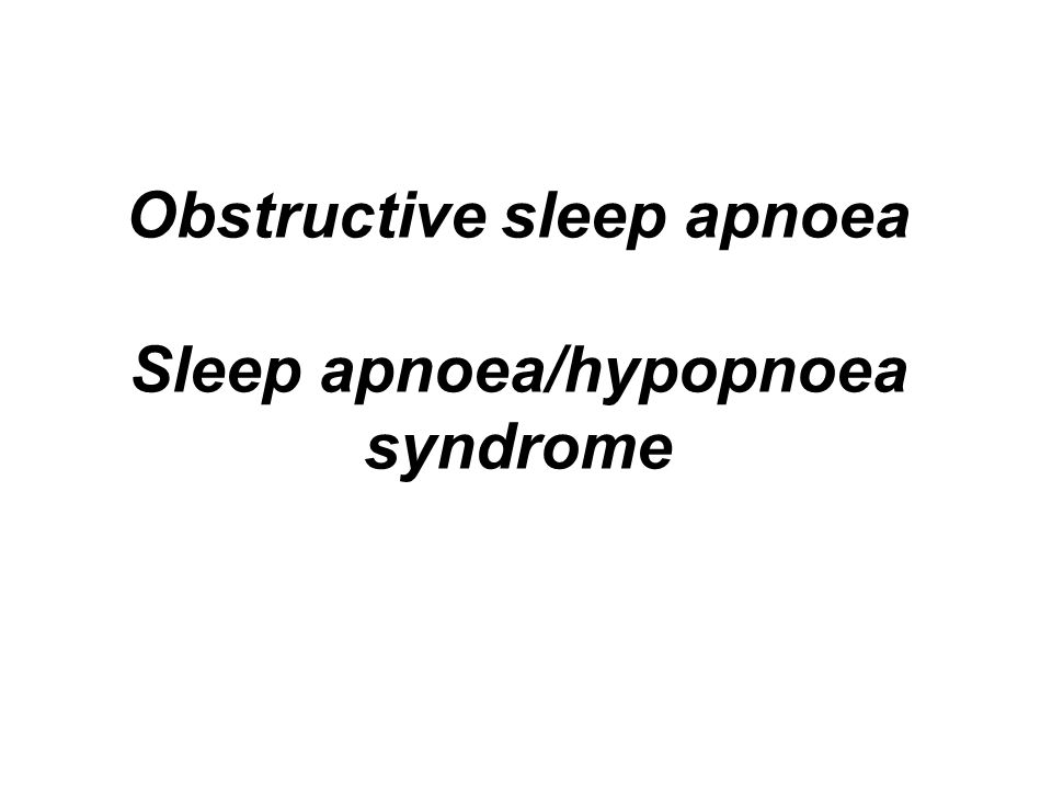 Obstructive sleep apnoea Sleep apnoea/hypopnoea syndrome