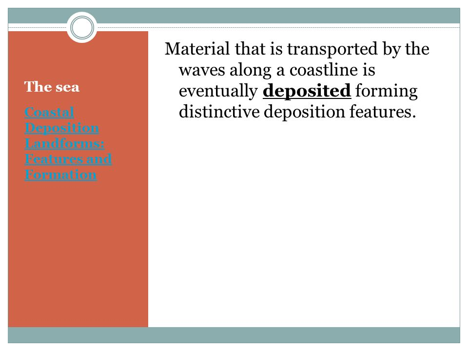 Material that is transported by the waves along a coastline is eventually deposited forming distinctive deposition features.