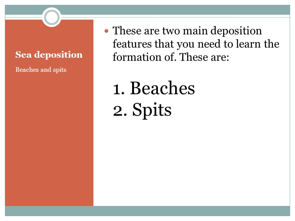 These are two main deposition features that you need to learn the formation of. These are: 1. Beaches 2. Spits